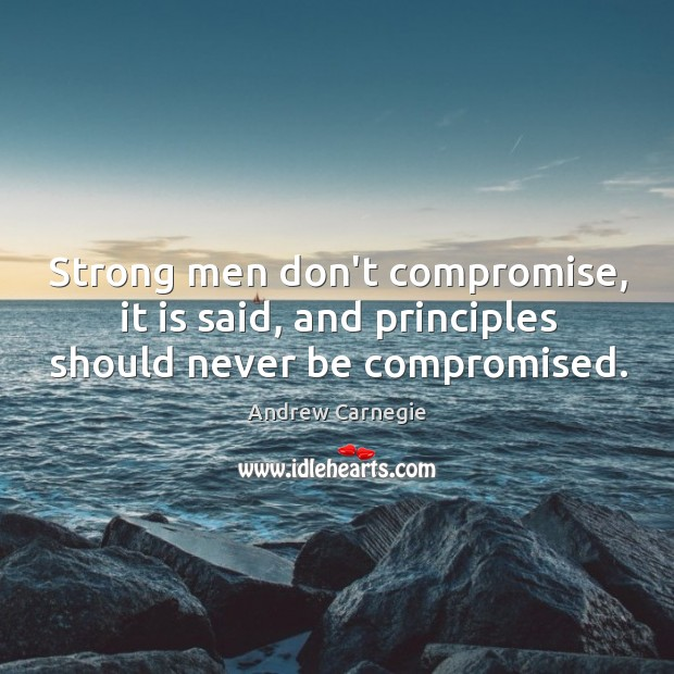 Image, Strong men don't compromise, it is said, and principles should never be compromised.