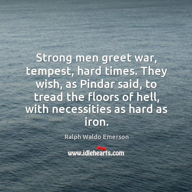 Strong men greet war, tempest, hard times. They wish, as pindar said, to tread the floors of hell. Image