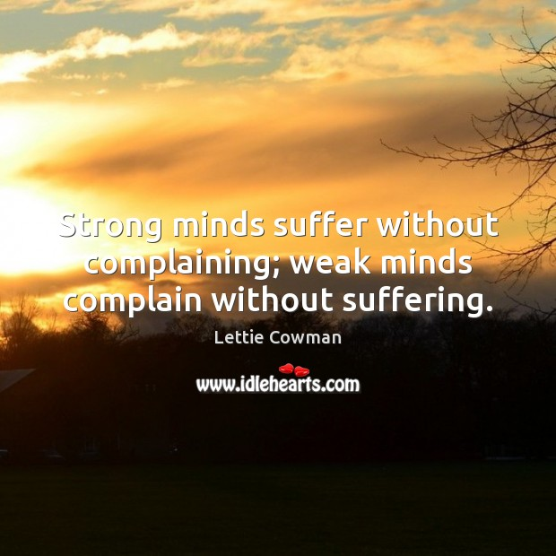 Strong minds suffer without complaining; weak minds complain without suffering. Lettie Cowman Picture Quote