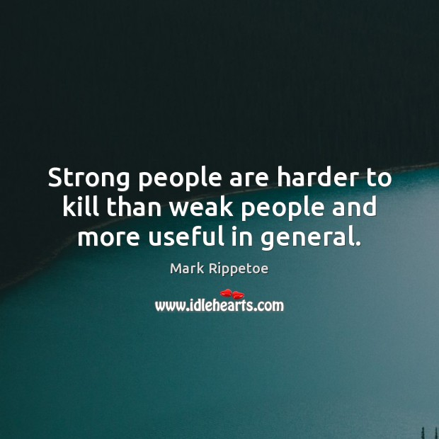 Image, Strong people are harder to kill than weak people and more useful in general.