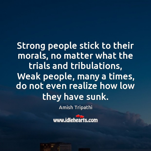 Strong people stick to their morals, no matter what the trials and Realize Quotes Image