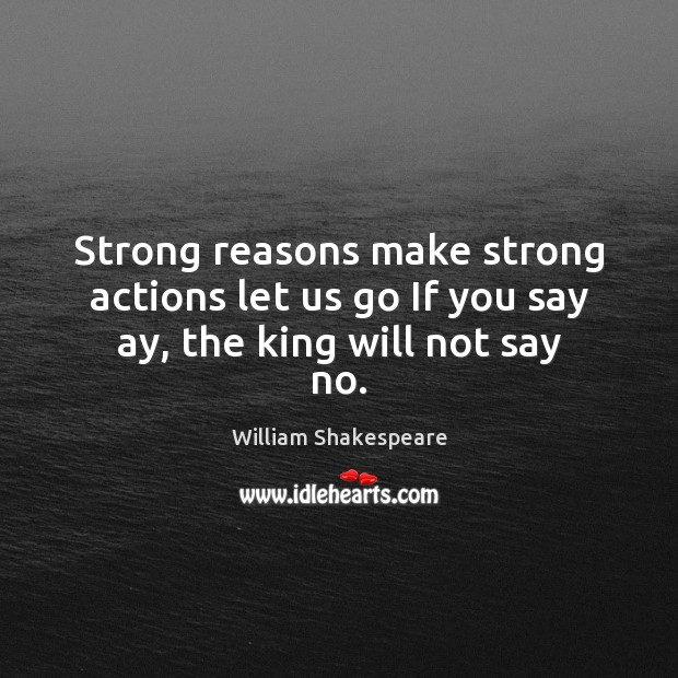Strong reasons make strong actions let us go If you say ay, the king will not say no. William Shakespeare Picture Quote