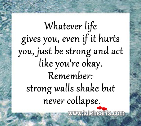 Whatever Life Gives You, Even If It Hurts You, Just Be Strong.