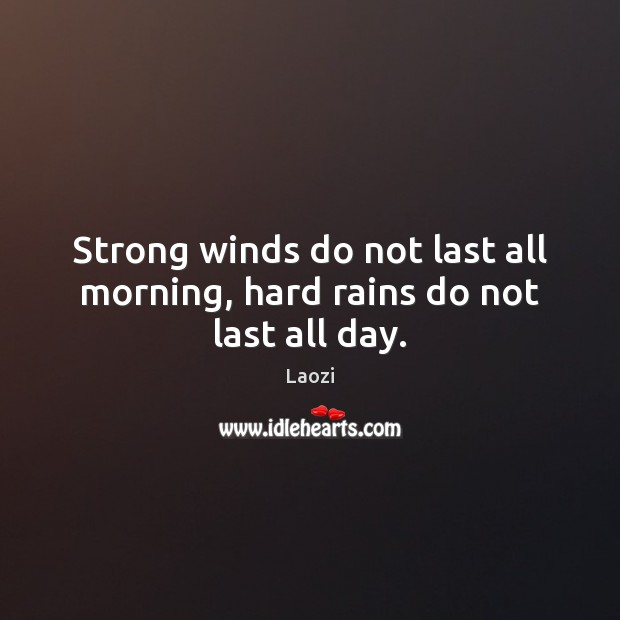 Strong winds do not last all morning, hard rains do not last all day. Image