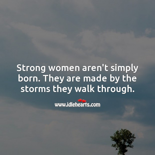 Strong women aren't simply born. Image