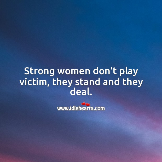 Strong women don't play victim, they stand and they deal. Women Quotes Image