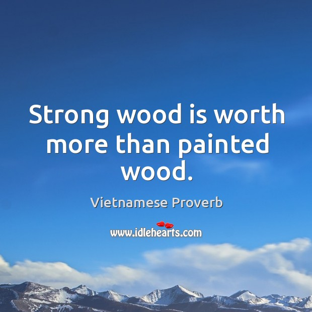 Strong wood is worth more than painted wood. Vietnamese Proverbs Image