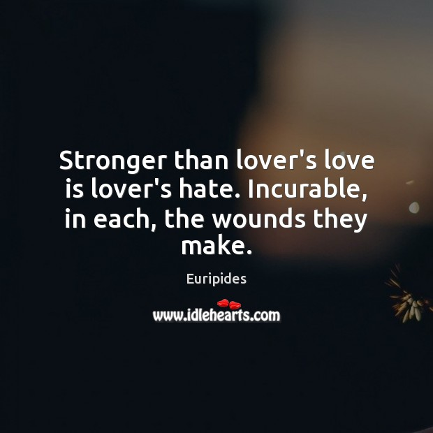 Stronger than lover's love is lover's hate. Incurable, in each, the wounds they make. Hate Quotes Image