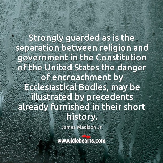 Strongly guarded as is the separation between religion and government James Madison Jr Picture Quote
