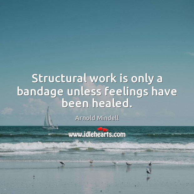 Image, Structural work is only a bandage unless feelings have been healed.