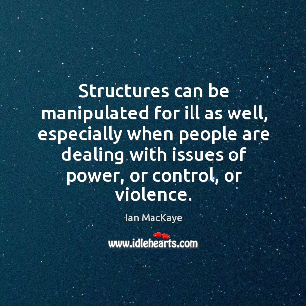 Structures can be manipulated for ill as well, especially when people are Image
