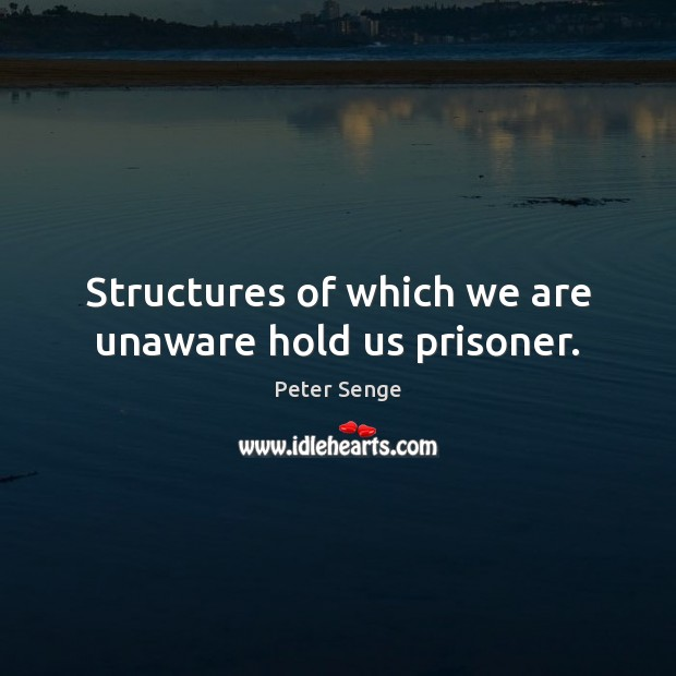 Structures of which we are unaware hold us prisoner. Peter Senge Picture Quote