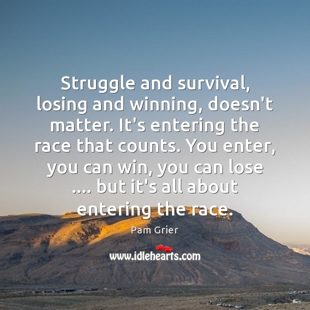 Struggle and survival, losing and winning, doesn't matter. It's entering the race Pam Grier Picture Quote