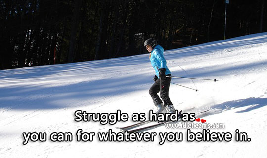 Struggle As Hard As You Can For Whatever You Believe In.