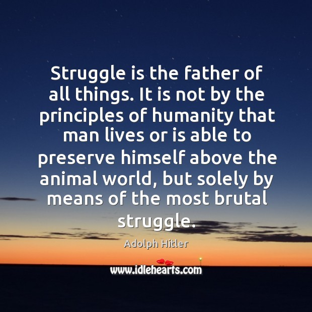 Struggle is the father of all things. It is not by the principles of humanity Image