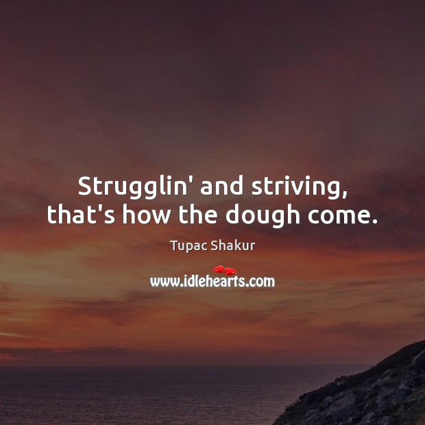 Strugglin' and striving, that's how the dough come. Image