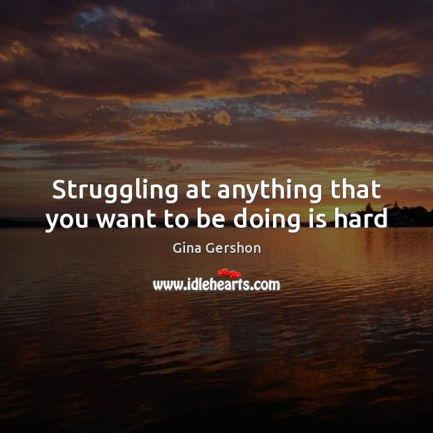 Image, Struggling at anything that you want to be doing is hard