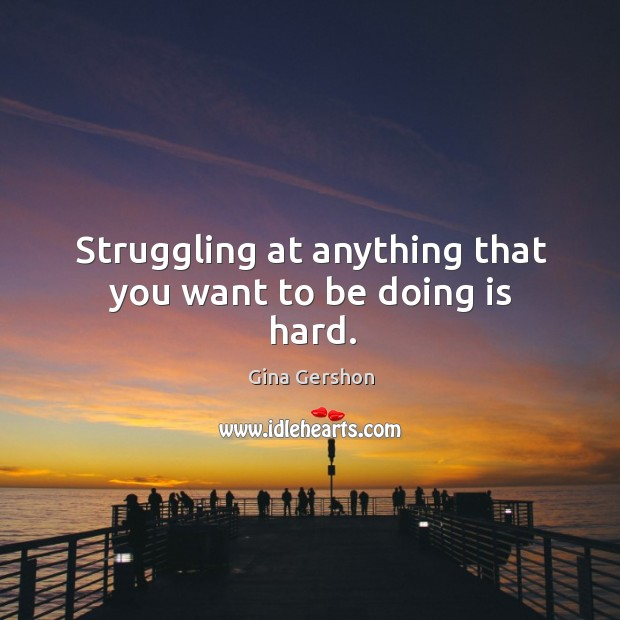 Image, Struggling at anything that you want to be doing is hard.