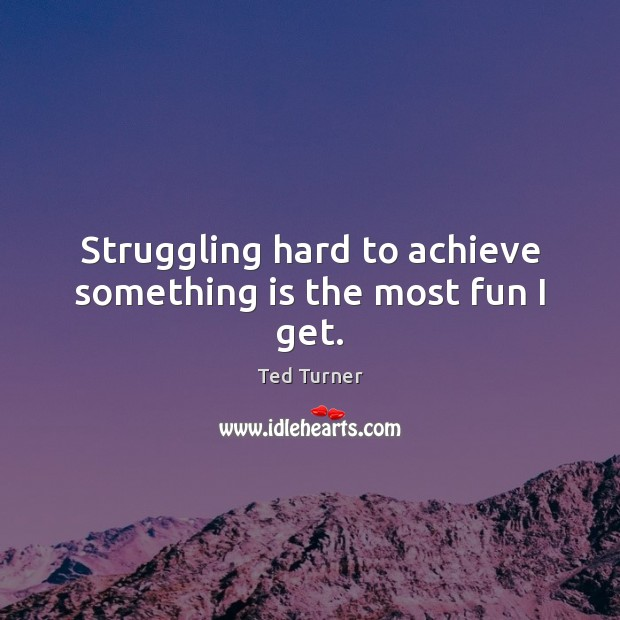 Struggling hard to achieve something is the most fun I get. Ted Turner Picture Quote