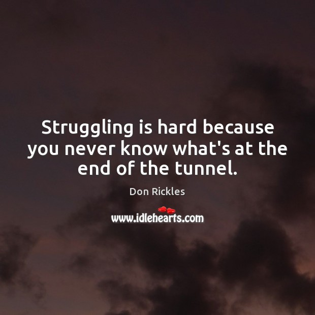 Struggling is hard because you never know what's at the end of the tunnel. Struggle Quotes Image