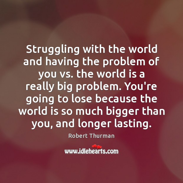 Struggling with the world and having the problem of you vs. the World Quotes Image