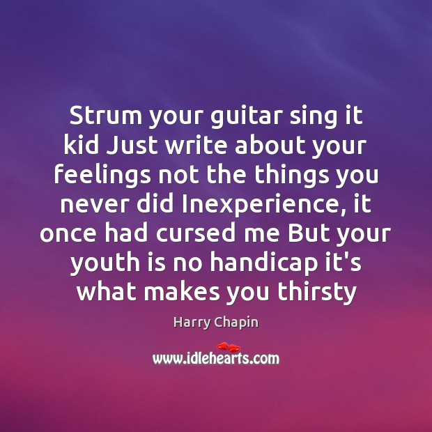 Strum your guitar sing it kid Just write about your feelings not Harry Chapin Picture Quote