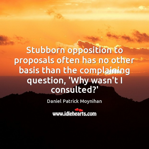 Stubborn opposition to proposals often has no other basis than the complaining Image