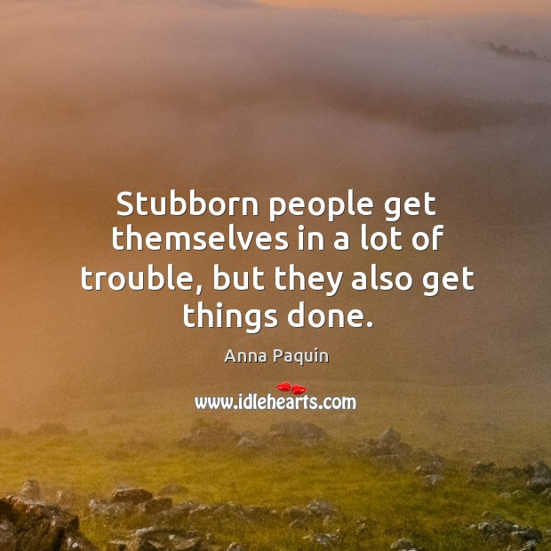 Stubborn people get themselves in a lot of trouble, but they also get things done. Image