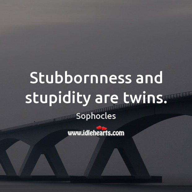 Stubbornness and stupidity are twins. Sophocles Picture Quote