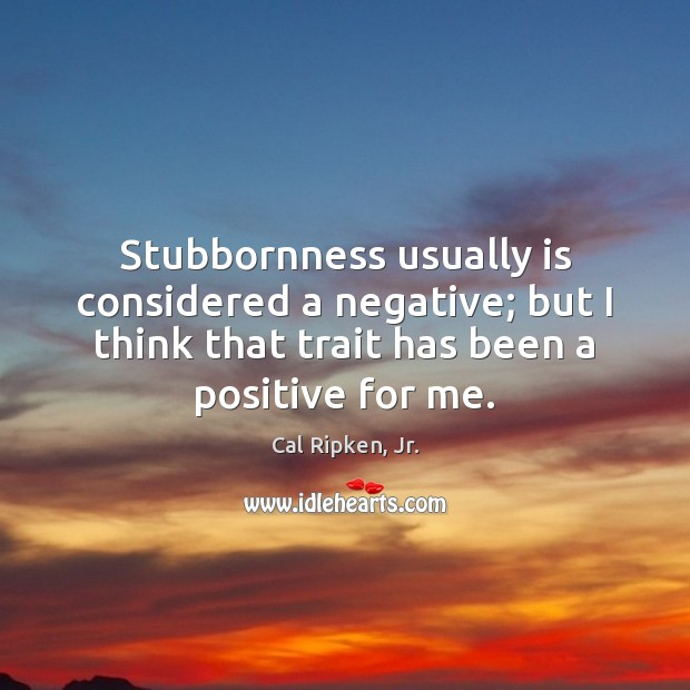 Image, Stubbornness usually is considered a negative; but I think that trait has