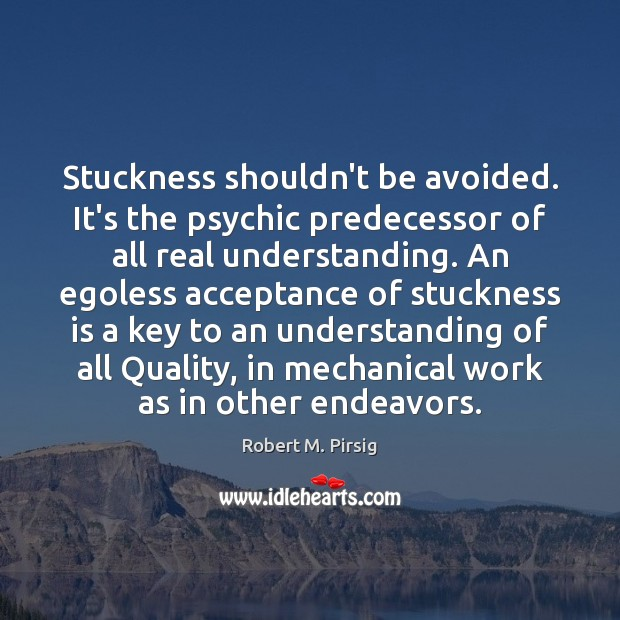 Stuckness shouldn't be avoided. It's the psychic predecessor of all real understanding. Robert M. Pirsig Picture Quote