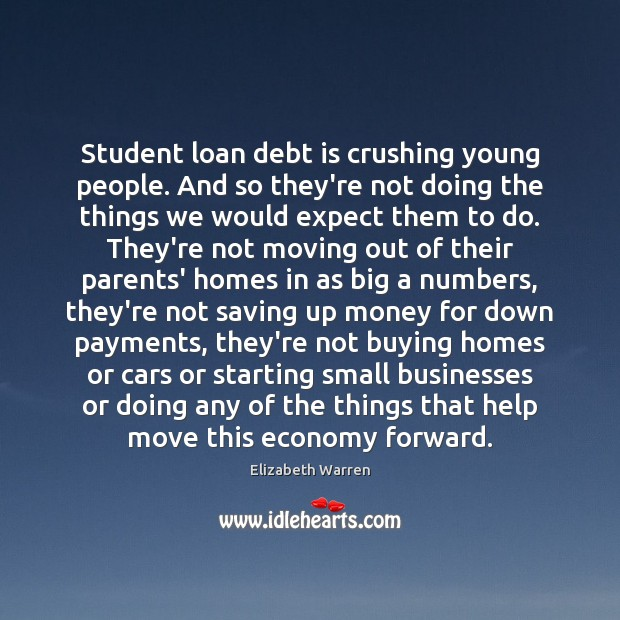 Student loan debt is crushing young people. And so they're not doing Elizabeth Warren Picture Quote