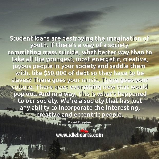 Student loans are destroying the imagination of youth. If there's a Image