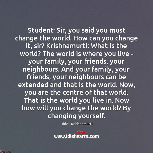 Student: Sir, you said you must change the world. How can you Jiddu Krishnamurti Picture Quote