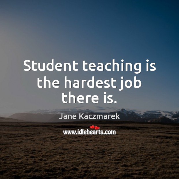 Student teaching is the hardest job there is. Jane Kaczmarek Picture Quote