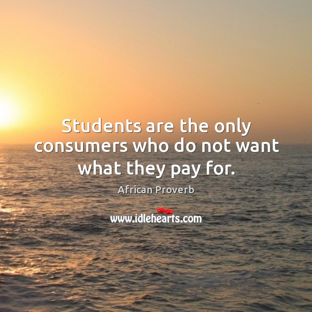 Students are the only consumers who do not want what they pay for. Image