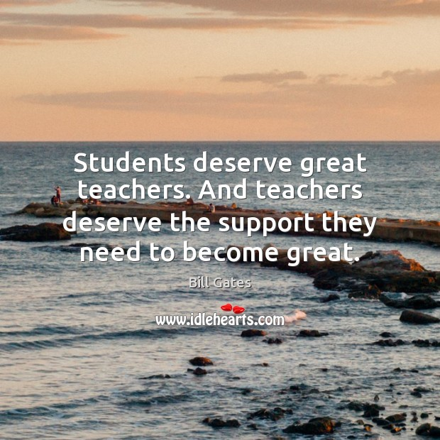Students deserve great teachers. And teachers deserve the support they need to Bill Gates Picture Quote