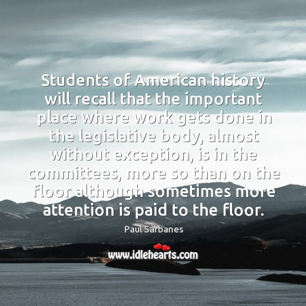 Students of american history will recall that the important place where work gets Paul Sarbanes Picture Quote
