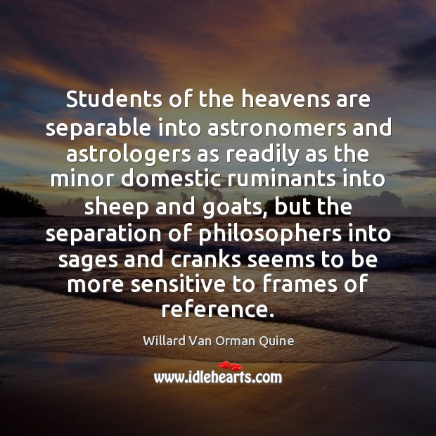 Students of the heavens are separable into astronomers and astrologers as readily Willard Van Orman Quine Picture Quote