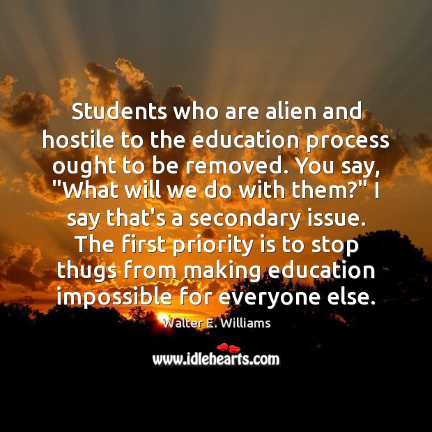 Students who are alien and hostile to the education process ought to Walter E. Williams Picture Quote