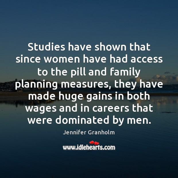 Studies have shown that since women have had access to the pill Jennifer Granholm Picture Quote