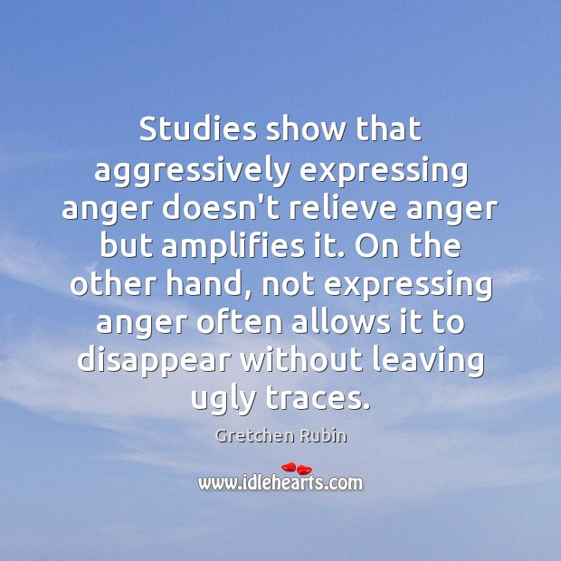 Studies show that aggressively expressing anger doesn't relieve anger but amplifies it. Gretchen Rubin Picture Quote
