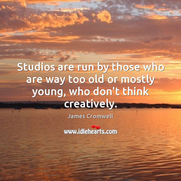 Studios are run by those who are way too old or mostly young, who don't think creatively. Image