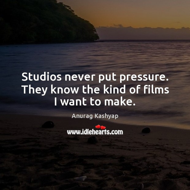 Image, Studios never put pressure. They know the kind of films I want to make.