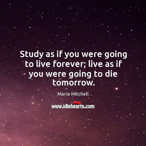 Study as if you were going to live forever; live as if you were going to die tomorrow. Image