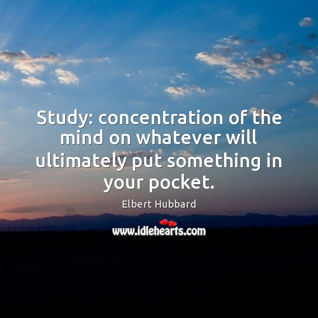 Image, Study: concentration of the mind on whatever will ultimately put something in your pocket.
