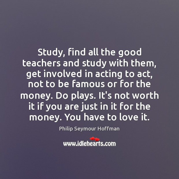 Image, Study, find all the good teachers and study with them, get involved