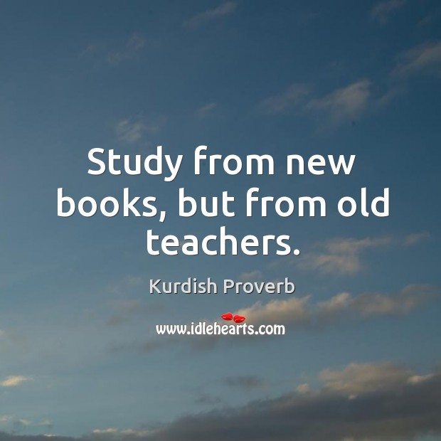 Study from new books, but from old teachers. Kurdish Proverbs Image