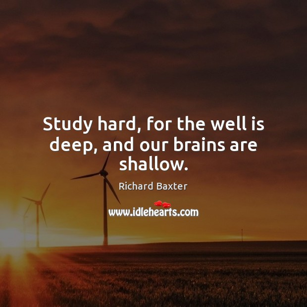 Study hard, for the well is deep, and our brains are shallow. Richard Baxter Picture Quote