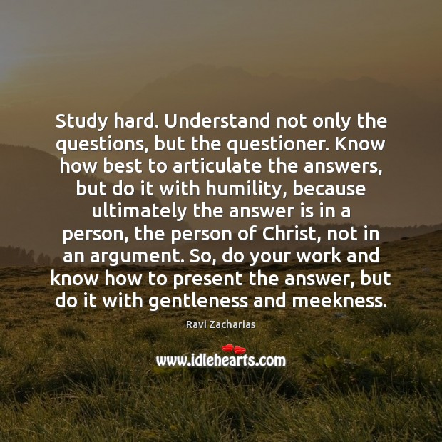 Study hard. Understand not only the questions, but the questioner. Know how Ravi Zacharias Picture Quote